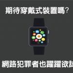 【 IoT 物聯網新趨勢】穿戴式裝置的潛在安全問題:上篇