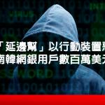 中國「延邊幫」以行動裝置惡意程式偷走南韓網銀用戶數百萬美元