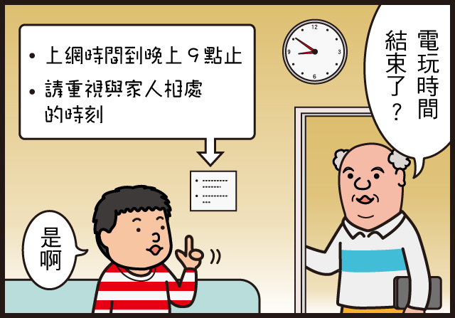 爺爺:電玩時間結束了?  小勉:是啊  「上網時間到晚上9點止」 「請重視與家人相處的時刻」