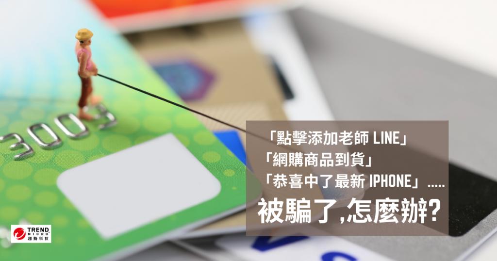 「點擊添加老師 LINE」 「網購商品到貨」 「恭喜中了最新 iphone」..... 被騙了,怎麼辦?